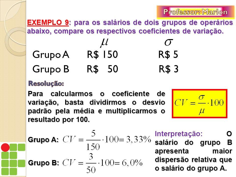 Grupo A R$ 150 R$ 5 Grupo B R$ 50 R$ 3 EXEMPLO 9: para os salários de dois grupos de operários abaixo, compare os respectivos coeficientes de variação