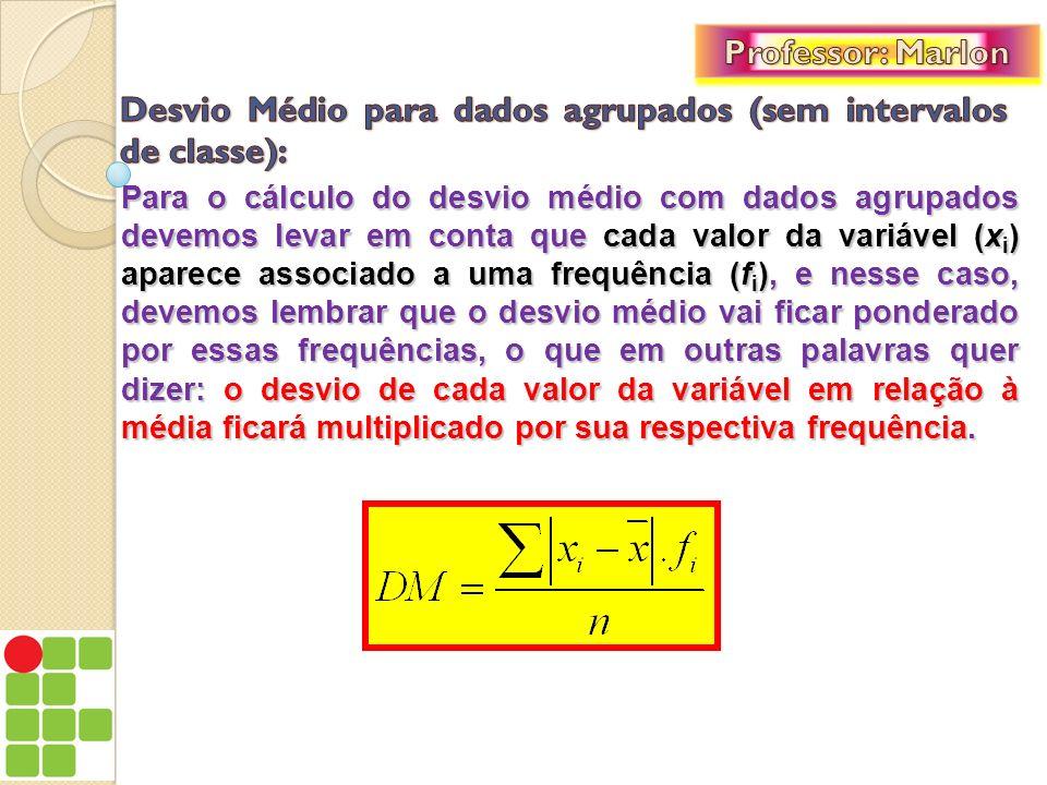 Para o cálculo do desvio médio com dados agrupados devemos levar em conta que cada valor da variável (x i ) aparece associado a uma frequência (f i ),