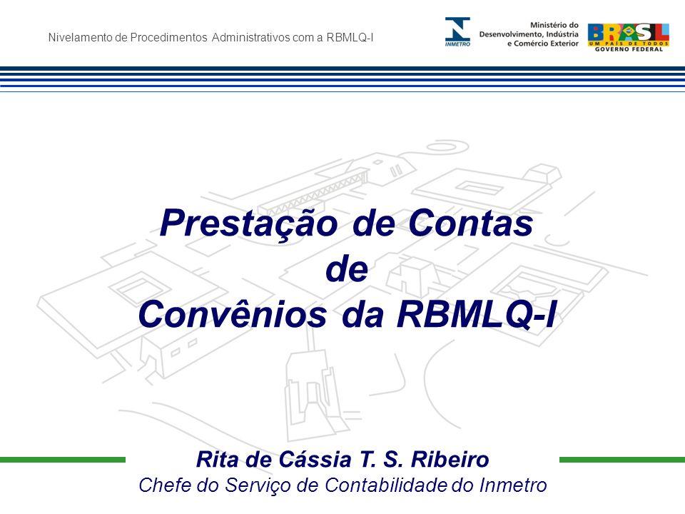 Nivelamento de Procedimentos Administrativos com a RBMLQ-I Rita de Cássia T. S. Ribeiro Chefe do Serviço de Contabilidade do Inmetro Prestação de Cont
