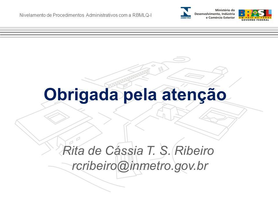 Nivelamento de Procedimentos Administrativos com a RBMLQ-I Rita de Cássia T. S. Ribeiro rcribeiro@inmetro.gov.br Obrigada pela atenção