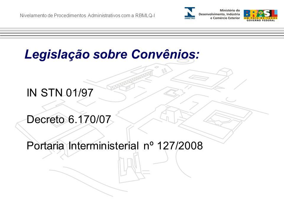 Nivelamento de Procedimentos Administrativos com a RBMLQ-I Legislação sobre Convênios: IN STN 01/97 Decreto 6.170/07 Portaria Interministerial nº 127/