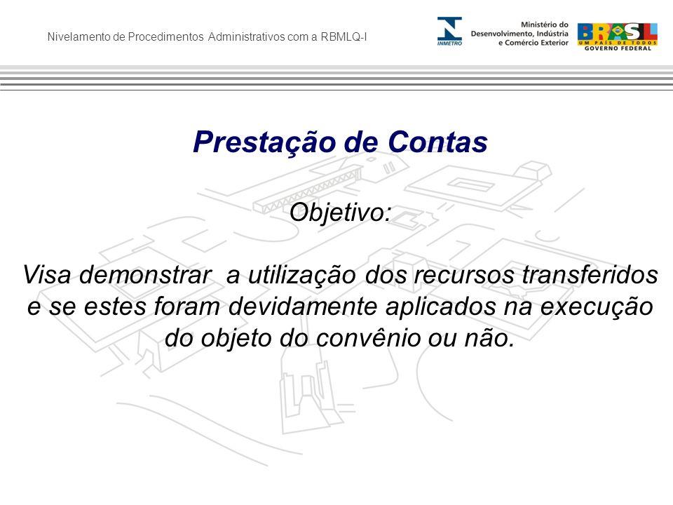 Nivelamento de Procedimentos Administrativos com a RBMLQ-I Prestação de Contas Objetivo: Visa demonstrar a utilização dos recursos transferidos e se e