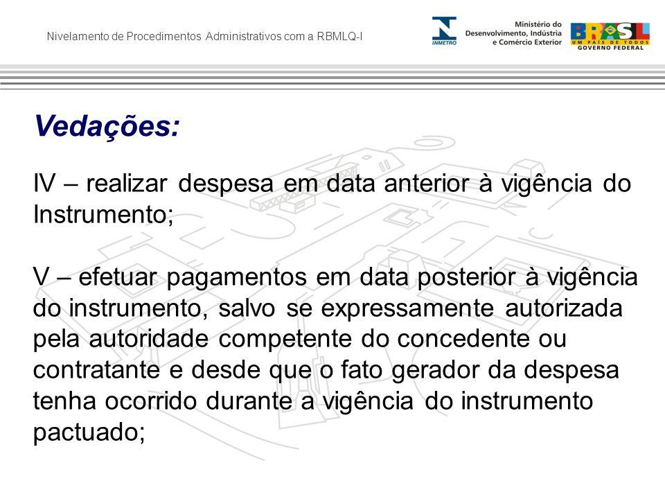 Nivelamento de Procedimentos Administrativos com a RBMLQ-I Vedações: IV – realizar despesa em data anterior à vigência do Instrumento; V – efetuar pag