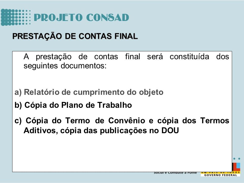 A prestação de contas final será constituída dos seguintes documentos: a) Relatório de cumprimento do objeto b) Cópia do Plano de Trabalho c) Cópia do
