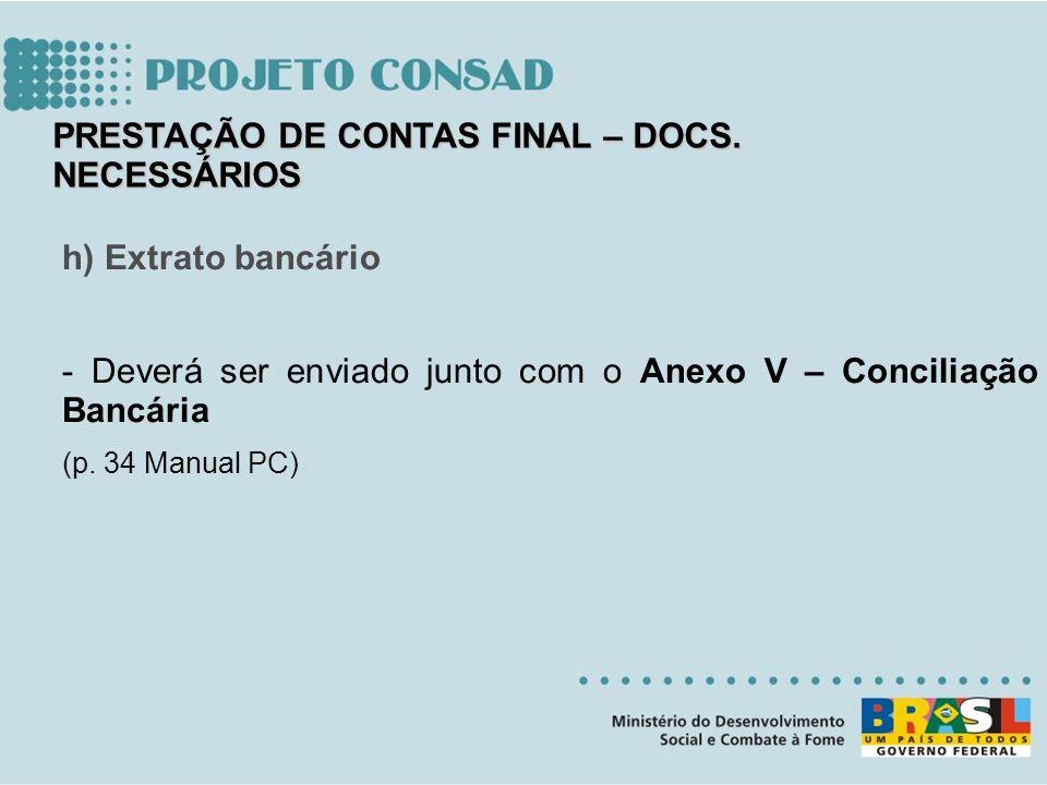 h) Extrato bancário - Deverá ser enviado junto com o Anexo V – Conciliação Bancária (p. 34 Manual PC) PRESTAÇÃO DE CONTAS FINAL – DOCS. NECESSÁRIOS