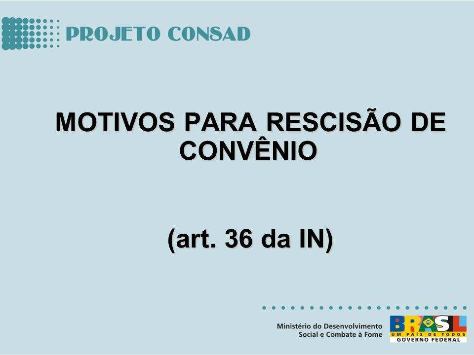 MOTIVOS PARA RESCISÃO DE CONVÊNIO MOTIVOS PARA RESCISÃO DE CONVÊNIO (art. 36 da IN) (art. 36 da IN)