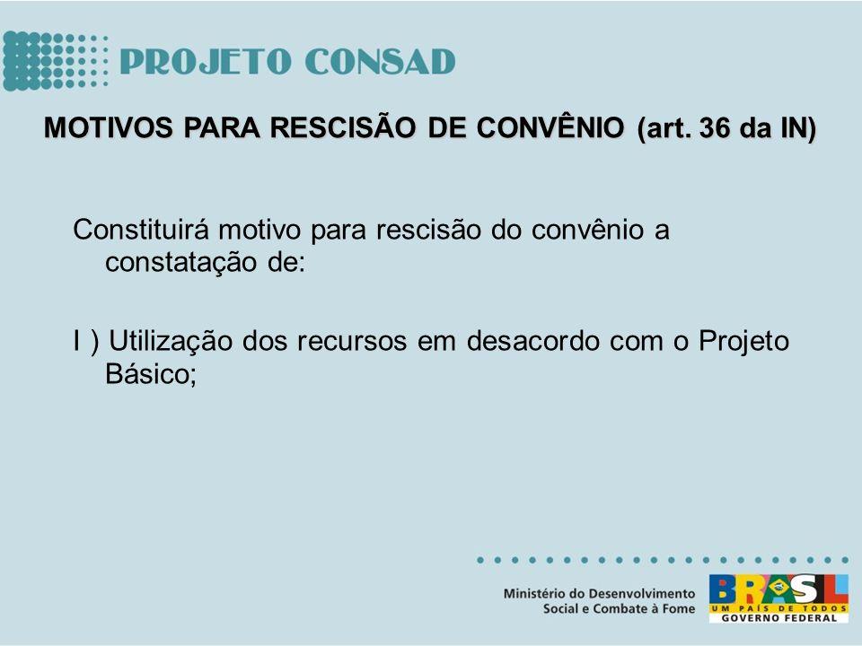 Constituirá motivo para rescisão do convênio a constatação de: I ) Utilização dos recursos em desacordo com o Projeto Básico; MOTIVOS PARA RESCISÃO DE