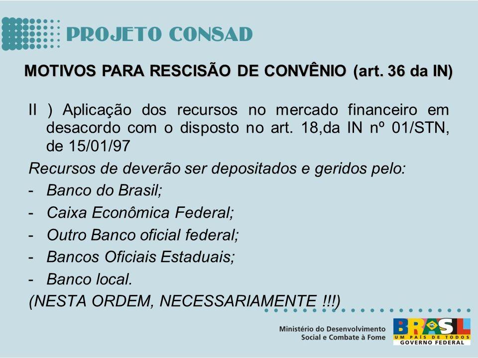 II ) Aplicação dos recursos no mercado financeiro em desacordo com o disposto no art. 18,da IN nº 01/STN, de 15/01/97 Recursos de deverão ser deposita