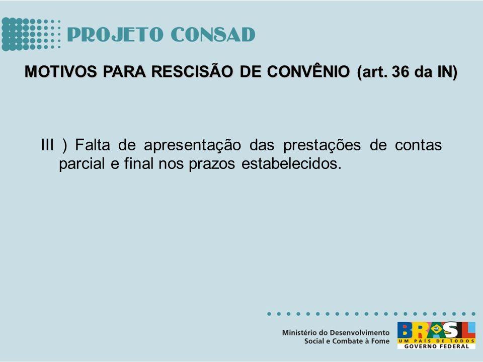 III ) Falta de apresentação das prestações de contas parcial e final nos prazos estabelecidos. MOTIVOS PARA RESCISÃO DE CONVÊNIO (art. 36 da IN)