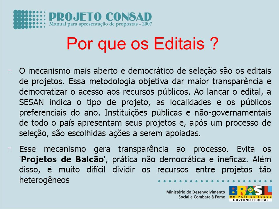Por que os Editais ? O mecanismo mais aberto e democrático de seleção são os editais de projetos. Essa metodologia objetiva dar maior transparência e