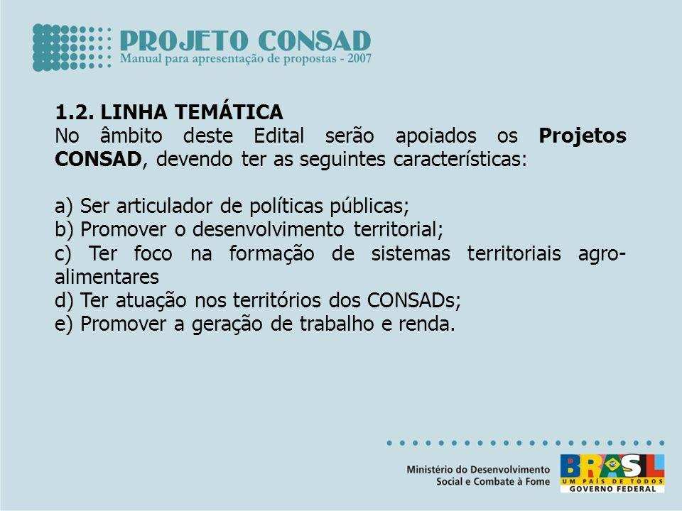 1.2. LINHA TEMÁTICA No âmbito deste Edital serão apoiados os Projetos CONSAD, devendo ter as seguintes características: a) Ser articulador de política
