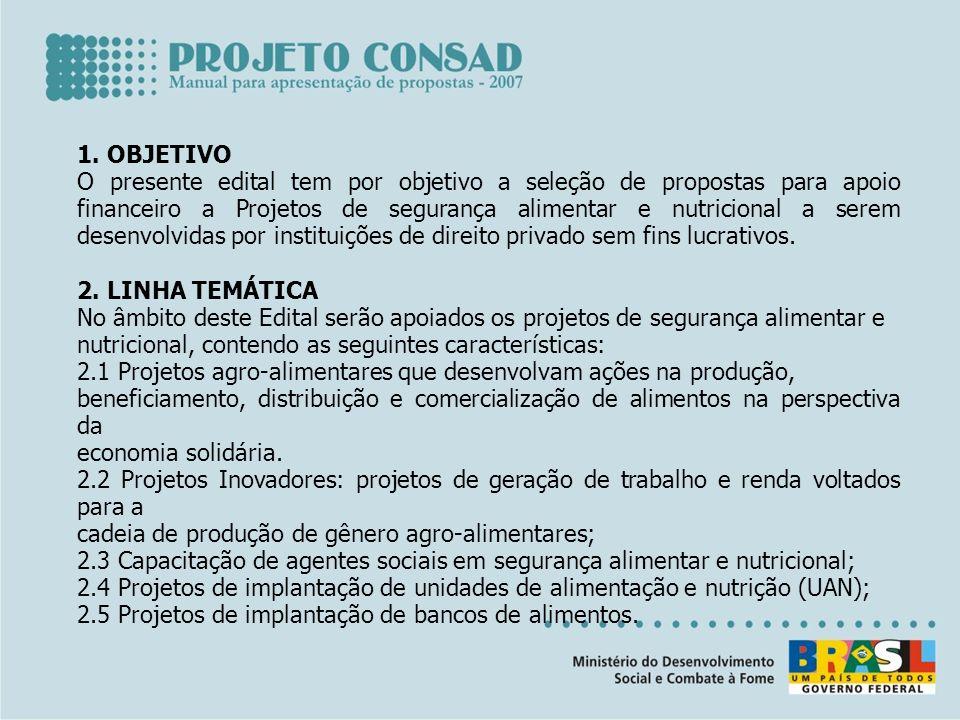 1. OBJETIVO O presente edital tem por objetivo a seleção de propostas para apoio financeiro a Projetos de segurança alimentar e nutricional a serem de