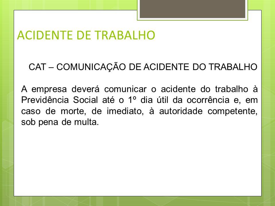 ACIDENTE DE TRABALHO CAT – COMUNICAÇÃO DE ACIDENTE DO TRABALHO Na ocorrência do acidente de trabalho o empregado deve levar o fato ao conhecimento da