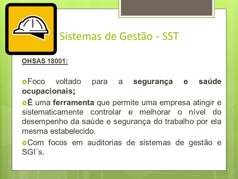 Sistemas de Gestão - SST OHSAS 18001: Consiste em um Sistema de Gestão, assim como a ISO 900 e ISSO 14000; Foco voltado para a SEGURANÇA E SAÚDE OCUPA
