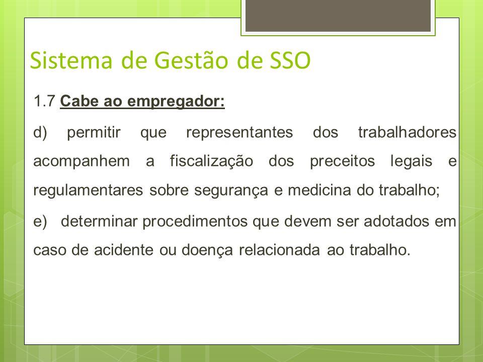 Sistema de Gestão de SSO 1.7 Cabe ao empregador: a) cumprir e fazer cumprir as disposições legais e regulamentares sobre segurança e medicina do traba