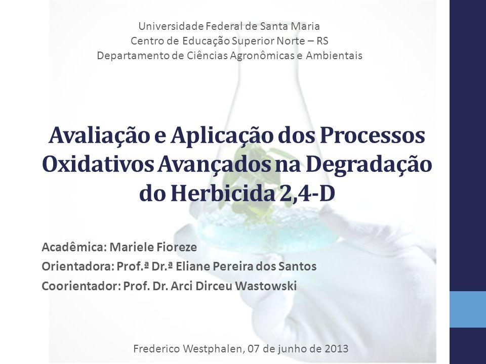 Avaliação e Aplicação dos Processos Oxidativos Avançados na Degradação do Herbicida 2,4-D Acadêmica: Mariele Fioreze Orientadora: Prof.ª Dr.ª Eliane P