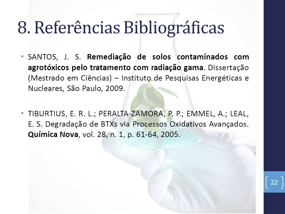 8. Referências Bibliográficas SANTOS, J. S. Remediação de solos contaminados com agrotóxicos pelo tratamento com radiação gama. Dissertação (Mestrado