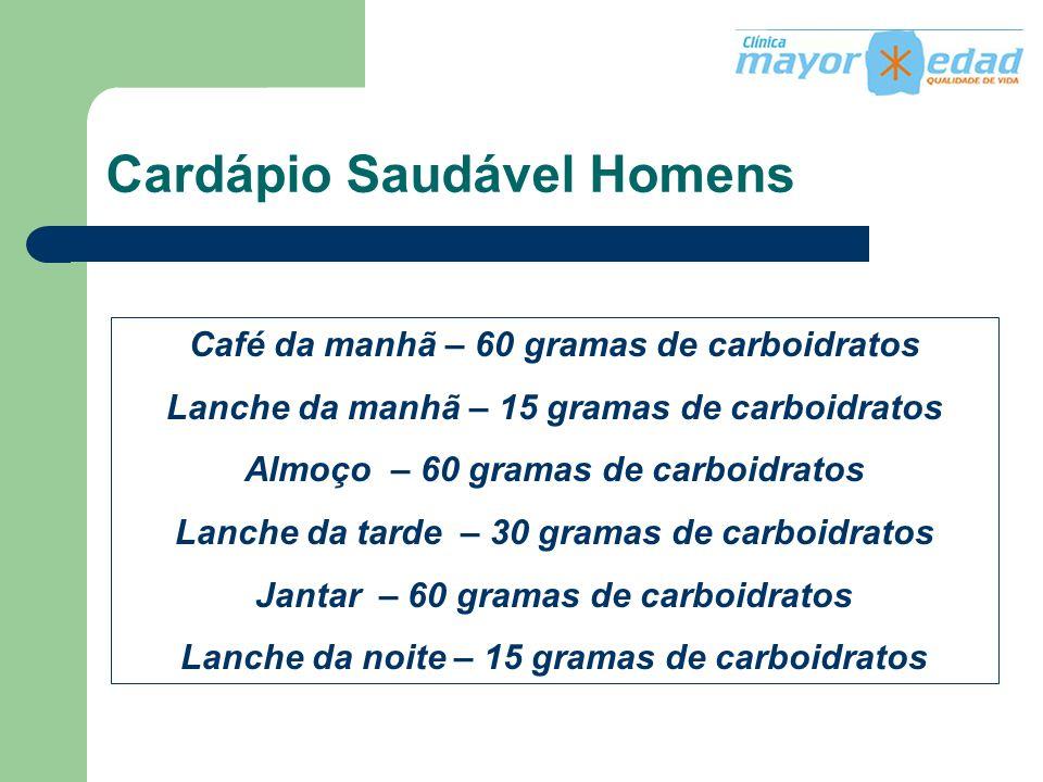 Cardápio Saudável Homens Café da manhã – 60 gramas de carboidratos Lanche da manhã – 15 gramas de carboidratos Almoço – 60 gramas de carboidratos Lanc