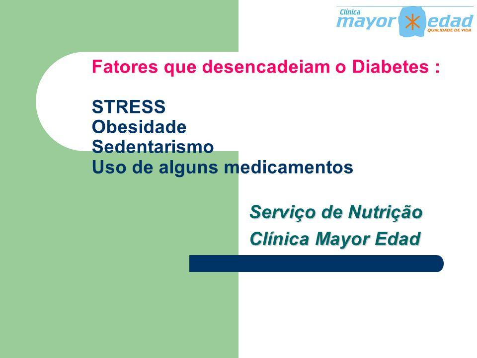 Fatores que desencadeiam o Diabetes : STRESS Obesidade Sedentarismo Uso de alguns medicamentos Serviço de Nutrição Clínica Mayor Edad