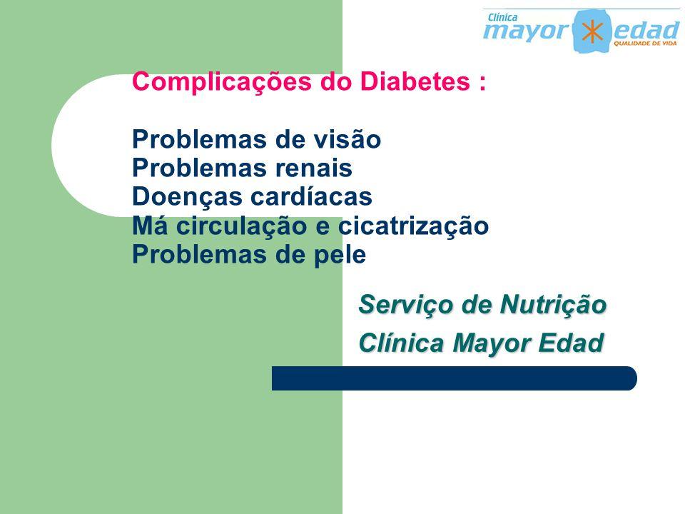 Complicações do Diabetes : Problemas de visão Problemas renais Doenças cardíacas Má circulação e cicatrização Problemas de pele Serviço de Nutrição Cl