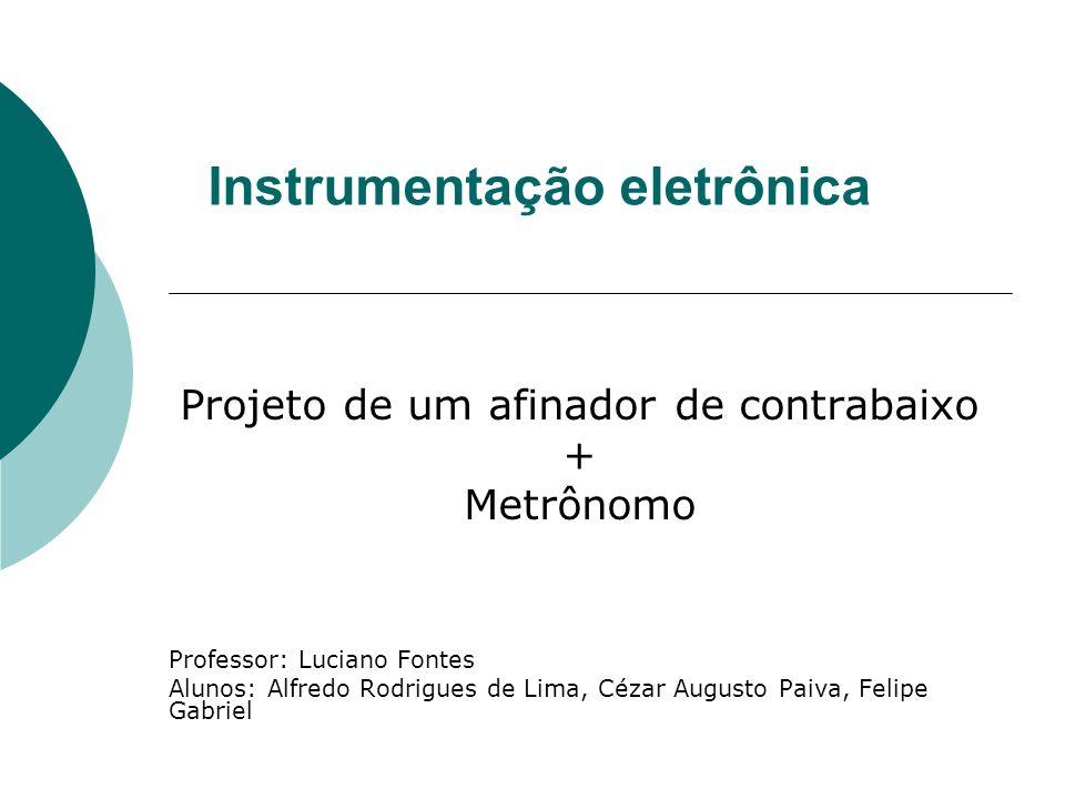 Instrumentação eletrônica Projeto de um afinador de contrabaixo + Metrônomo Professor: Luciano Fontes Alunos: Alfredo Rodrigues de Lima, Cézar Augusto