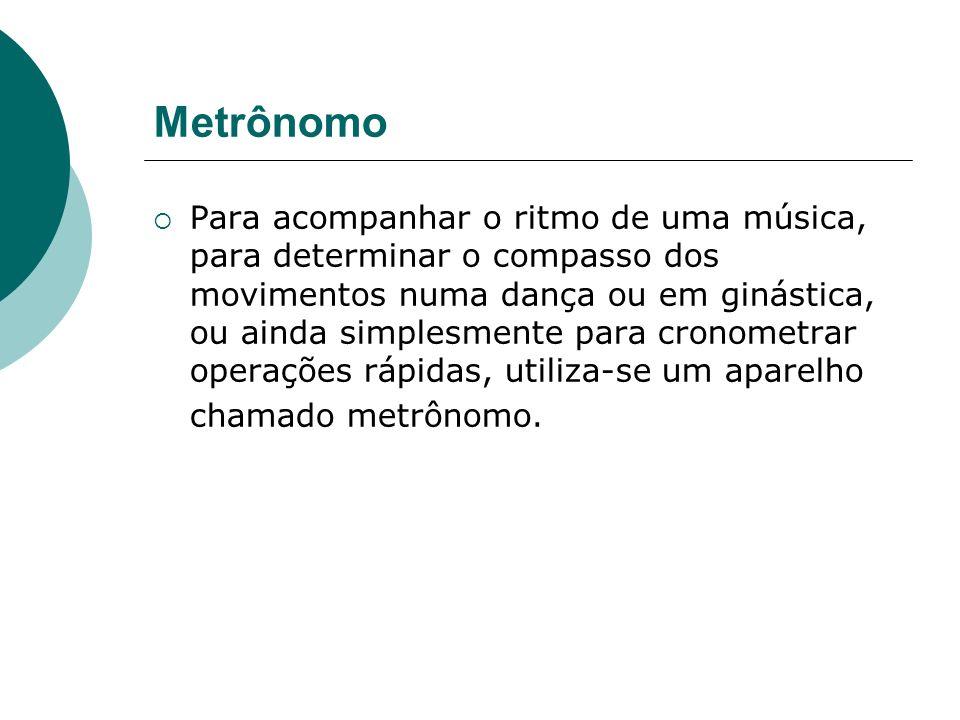 Metrônomo Para acompanhar o ritmo de uma música, para determinar o compasso dos movimentos numa dança ou em ginástica, ou ainda simplesmente para cron