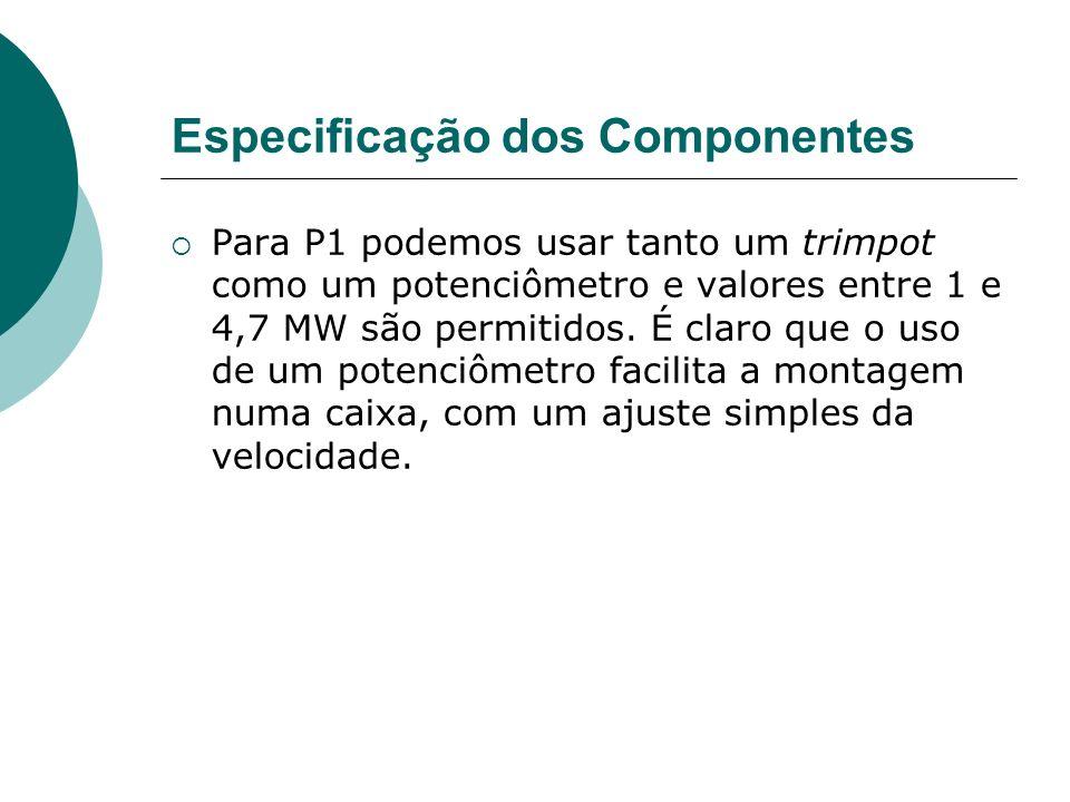 Especificação dos Componentes Para P1 podemos usar tanto um trimpot como um potenciômetro e valores entre 1 e 4,7 MW são permitidos. É claro que o uso