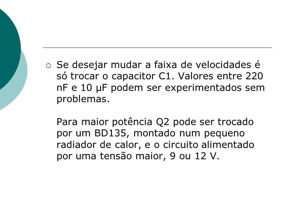 Se desejar mudar a faixa de velocidades é só trocar o capacitor C1. Valores entre 220 nF e 10 μF podem ser experimentados sem problemas. Para maior po