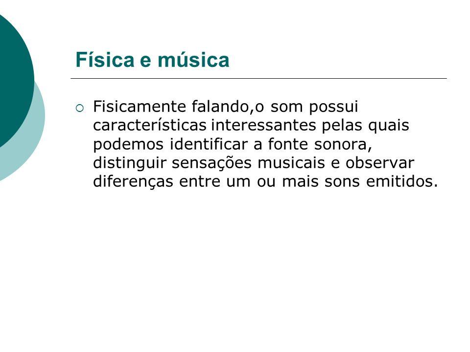 Física e música Fisicamente falando,o som possui características interessantes pelas quais podemos identificar a fonte sonora, distinguir sensações mu