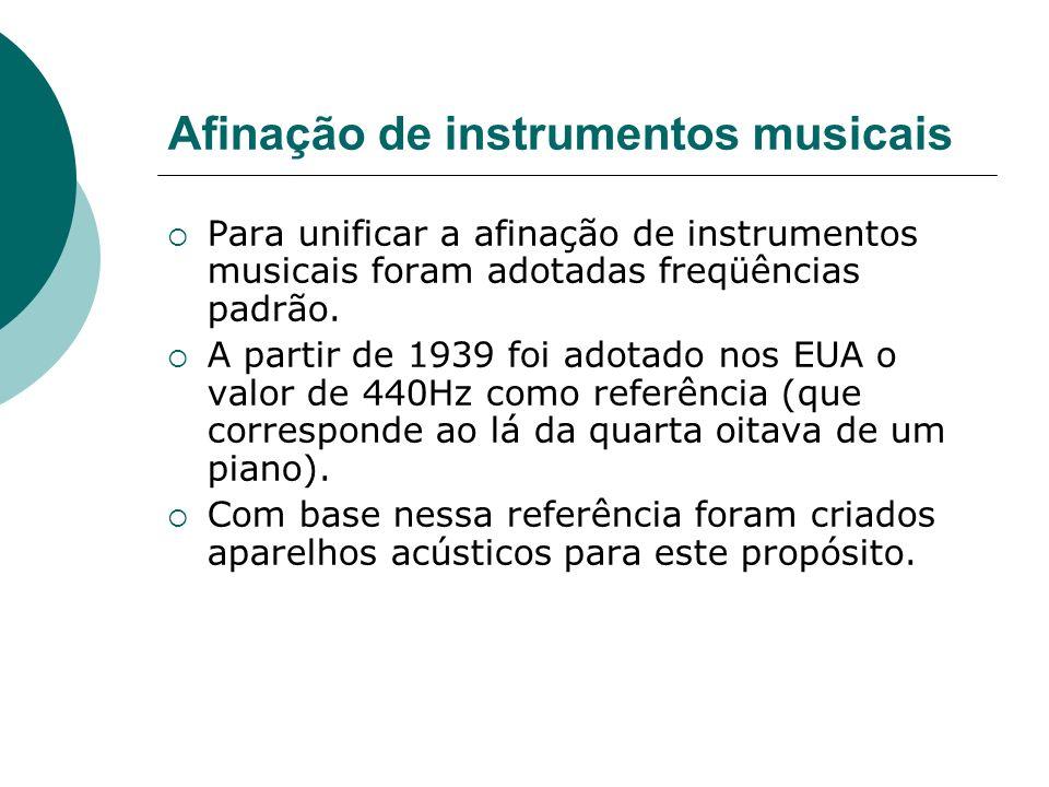 Afinação de instrumentos musicais Para unificar a afinação de instrumentos musicais foram adotadas freqüências padrão. A partir de 1939 foi adotado no