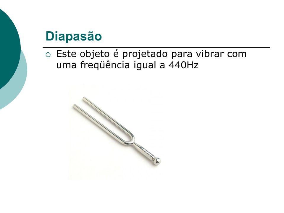 Diapasão Este objeto é projetado para vibrar com uma freqüência igual a 440Hz