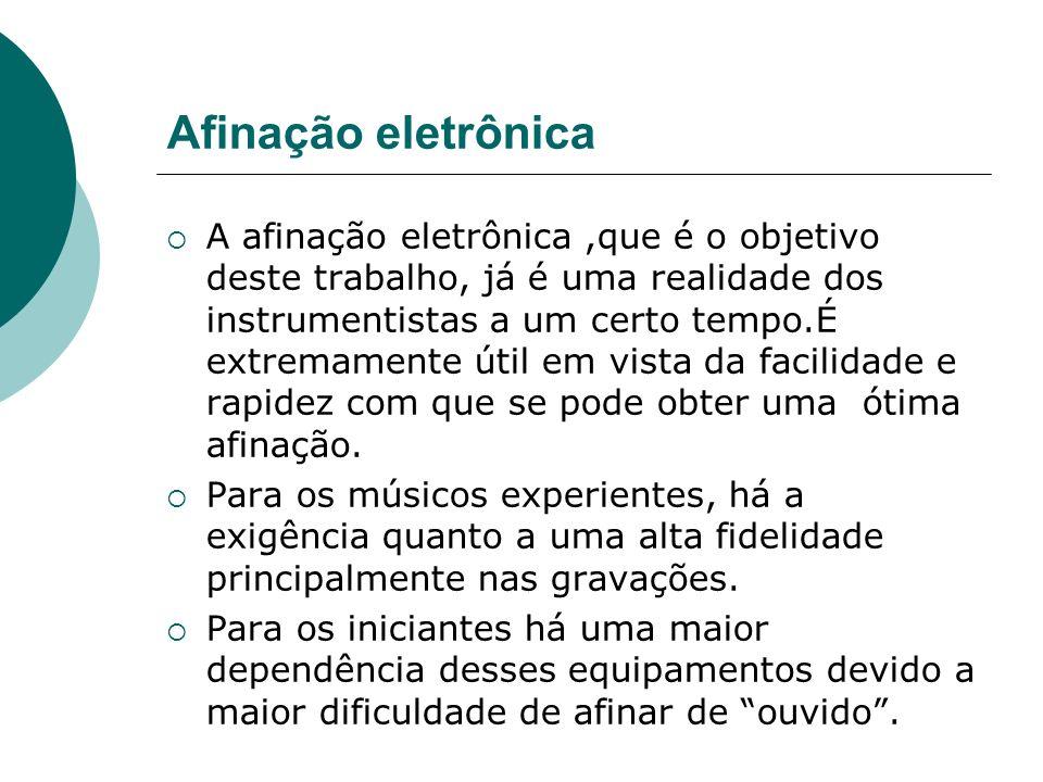 Afinação eletrônica A afinação eletrônica,que é o objetivo deste trabalho, já é uma realidade dos instrumentistas a um certo tempo.É extremamente útil