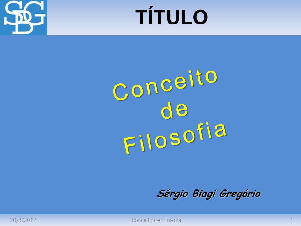 20/3/20121Conceito de Filosofia TÍTULO Sérgio Biagi Gregório Conceito de deFilosofia