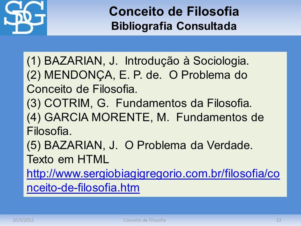 Conceito de Filosofia Bibliografia Consultada 20/3/2012Conceito de Filosofia13 (1) BAZARIAN, J. Introdução à Sociologia. (2) MENDONÇA, E. P. de. O Pro