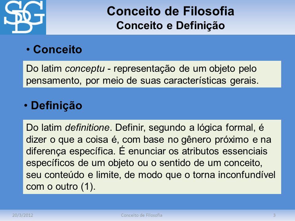 Conceito de Filosofia Conceito e Definição 20/3/2012Conceito de Filosofia3 Do latim conceptu - representação de um objeto pelo pensamento, por meio de