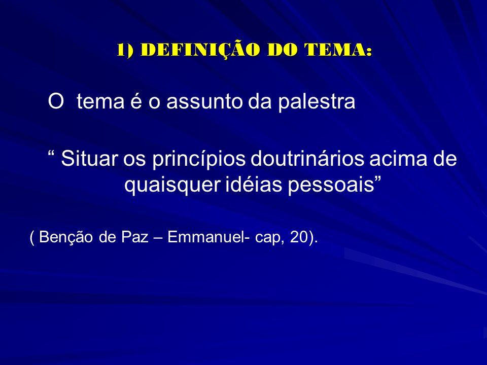1) DEFINIÇÃO DO TEMA: O tema é o assunto da palestra Situar os princípios doutrinários acima de quaisquer idéias pessoais ( Benção de Paz – Emmanuel-
