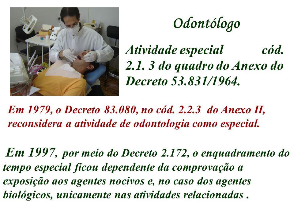 Odontólogo Atividade especial cód. 2.1. 3 do quadro do Anexo do Decreto 53.831/1964. Em 1979, o Decreto 83.080, no cód. 2.2.3 do Anexo II, reconsidera