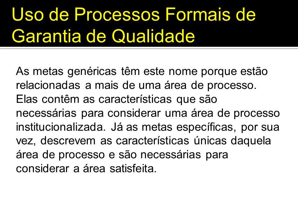 Uso de Processos Formais de Garantia de Qualidade As metas genéricas têm este nome porque estão relacionadas a mais de uma área de processo. Elas cont
