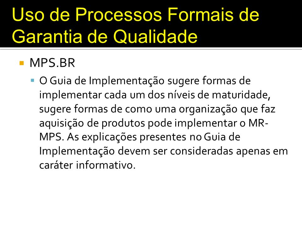Uso de Processos Formais de Garantia de Qualidade MPS.BR O Guia de Implementação sugere formas de implementar cada um dos níveis de maturidade, sugere