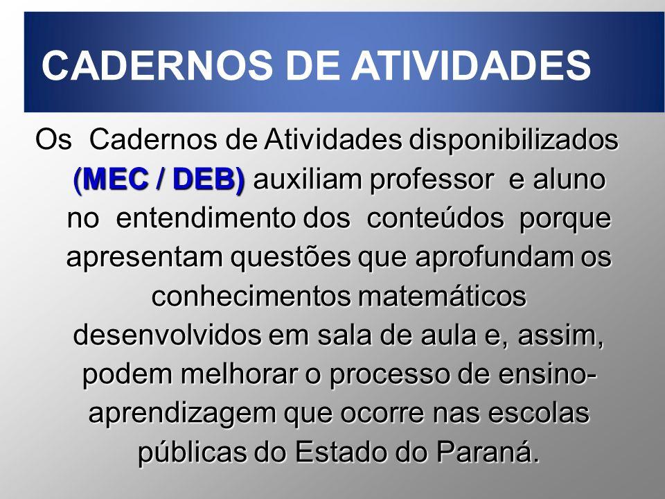 Os Cadernos de Atividades disponibilizados (MEC / DEB) auxiliam professor e aluno no entendimento dos conteúdos porque apresentam questões que aprofundam os conhecimentos matemáticos desenvolvidos em sala de aula e, assim, podem melhorar o processo de ensino- aprendizagem que ocorre nas escolas públicas do Estado do Paraná.