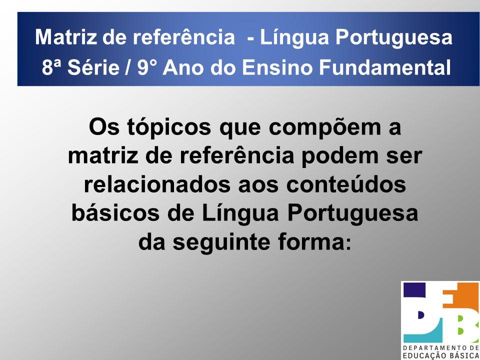 Matriz de referência - Língua Portuguesa 8ª Série / 9° Ano do Ensino Fundamental Os tópicos que compõem a matriz de referência podem ser relacionados aos conteúdos básicos de Língua Portuguesa da seguinte forma :