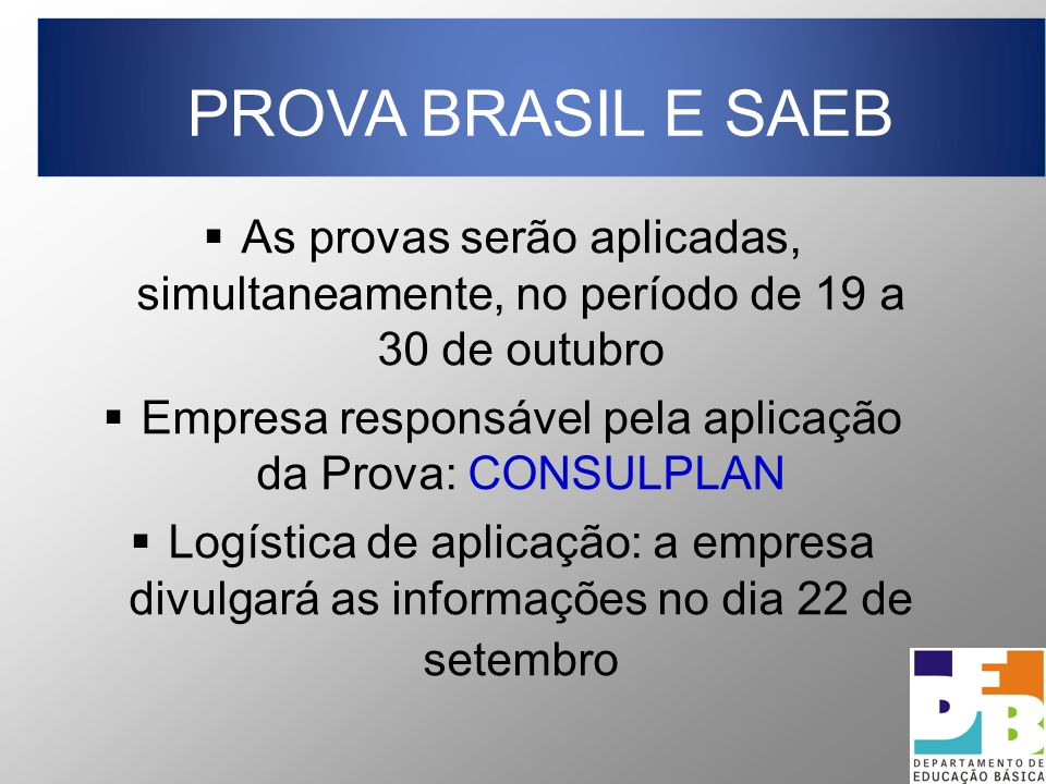 As provas serão aplicadas, simultaneamente, no período de 19 a 30 de outubro Empresa responsável pela aplicação da Prova: CONSULPLAN Logística de aplicação: a empresa divulgará as informações no dia 22 de setembro PROVA BRASIL E SAEB