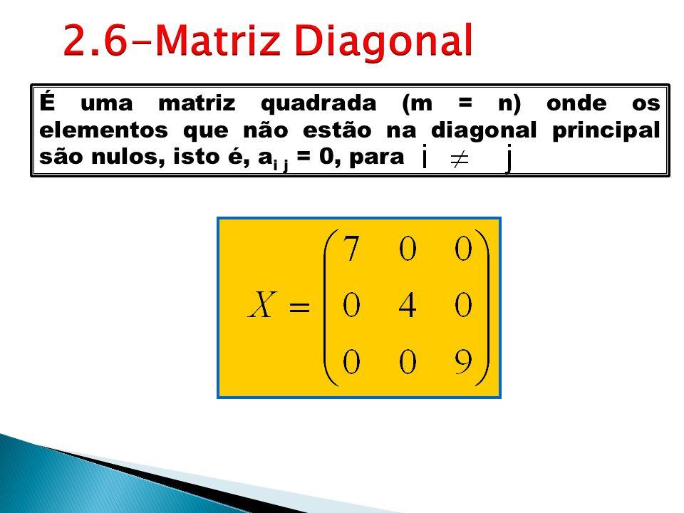 É uma matriz quadrada (m = n) onde os elementos que não estão na diagonal principal são nulos, isto é, a i j = 0, para