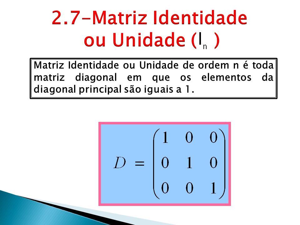 Matriz Identidade ou Unidade de ordem n é toda matriz diagonal em que os elementos da diagonal principal são iguais a 1.