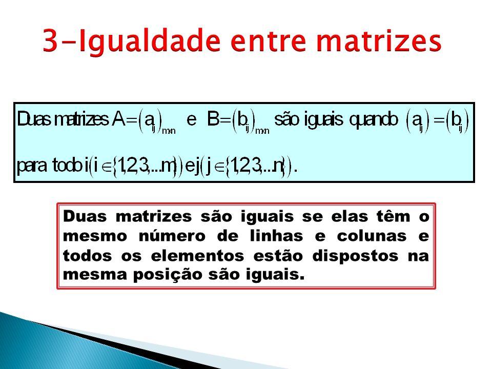 Duas matrizes são iguais se elas têm o mesmo número de linhas e colunas e todos os elementos estão dispostos na mesma posição são iguais.