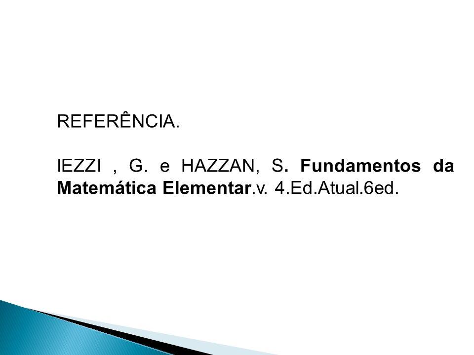 REFERÊNCIA. IEZZI, G. e HAZZAN, S. Fundamentos da Matemática Elementar.v. 4.Ed.Atual.6ed.