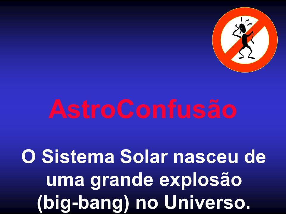 AstroConfusão O Sistema Solar nasceu de uma grande explosão (big-bang) no Universo.