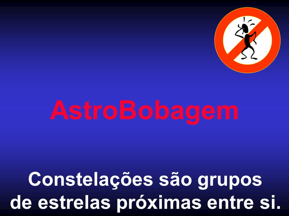 AstroBobagem Constelações são grupos de estrelas próximas entre si.