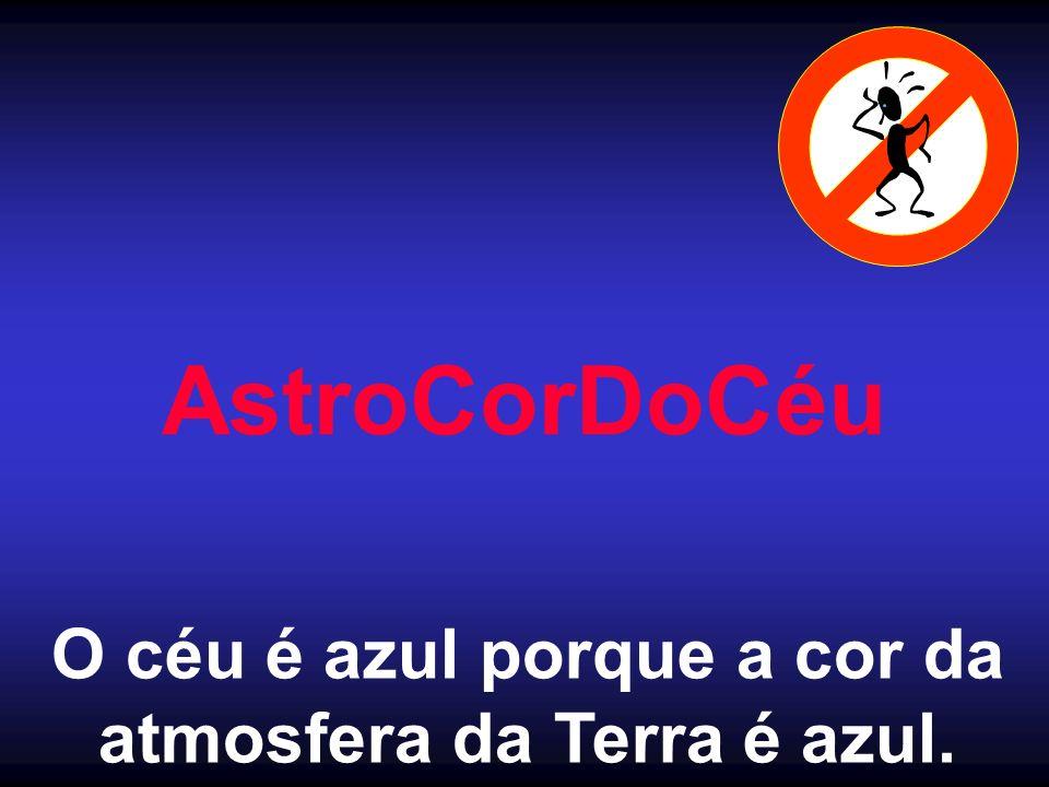 AstroCorDoCéu O céu é azul porque a cor da atmosfera da Terra é azul.