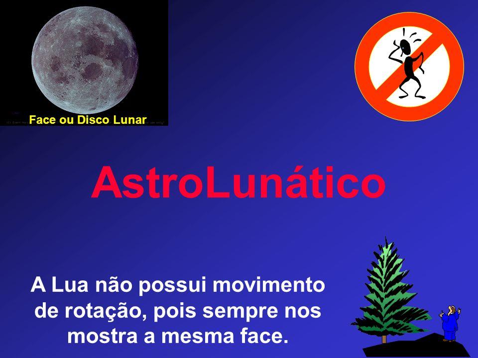 AstroLunático A Lua não possui movimento de rotação, pois sempre nos mostra a mesma face.